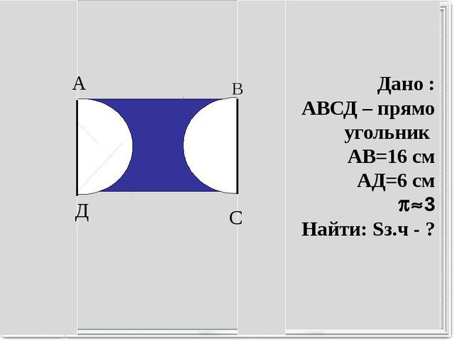 Дано : АВСД – прямо угольник АВ=16 см АД=6 см 3 Найти: Sз.ч - ? А Д С В