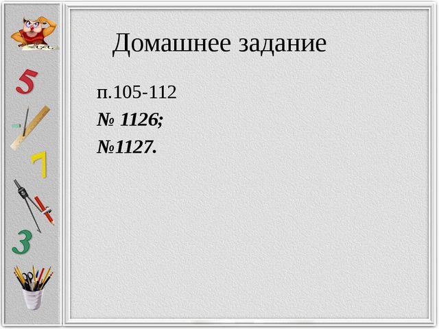 Домашнее задание п.105-112 № 1126; №1127.