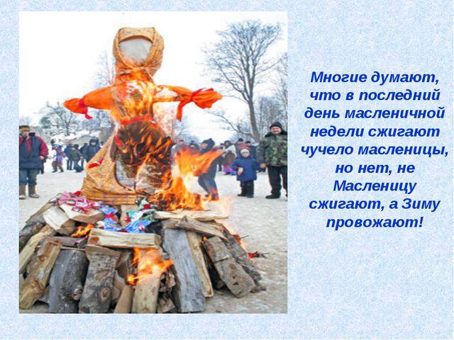 Многие думают, что в последний день масленичной недели сжигают чучело маслени...