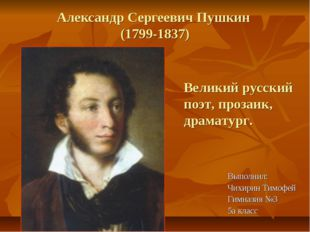 Александр Сергеевич Пушкин (1799-1837) Выполнил: Чихирин Тимофей Гимназия №3