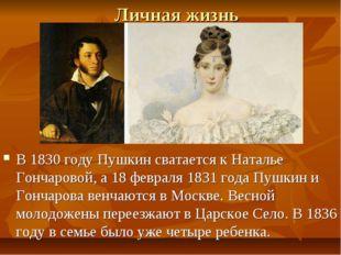 Личная жизнь В 1830 году Пушкин сватается к Наталье Гончаровой, а 18 февраля