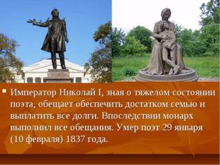 Император Николай I, зная о тяжелом состоянии поэта, обещает обеспечить доста