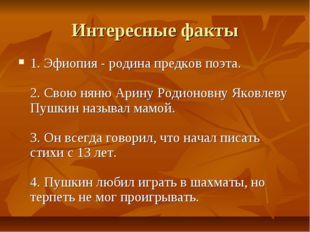 Интересные факты 1.Эфиопия - родина предков поэта. 2. Свою няню Арину Родио