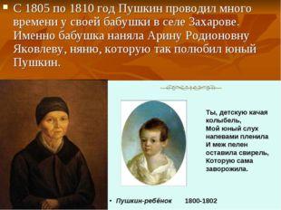 С 1805 по 1810 год Пушкин проводил много времени у своей бабушки в селе Захар