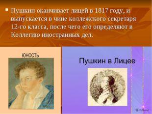 Пушкин оканчивает лицей в 1817 году, и выпускается в чине коллежского секрета