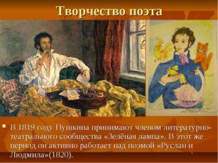 Творчество поэта В 1819 году Пушкина принимают членом литературно-театральног