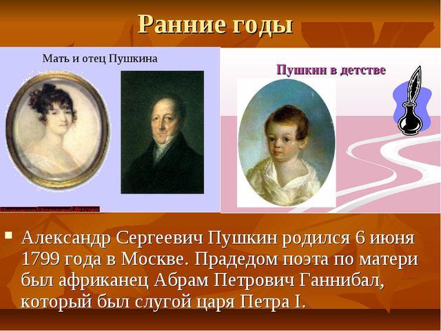 Ранние годы Александр Сергеевич Пушкин родился 6 июня 1799 года в Москве. Пра...