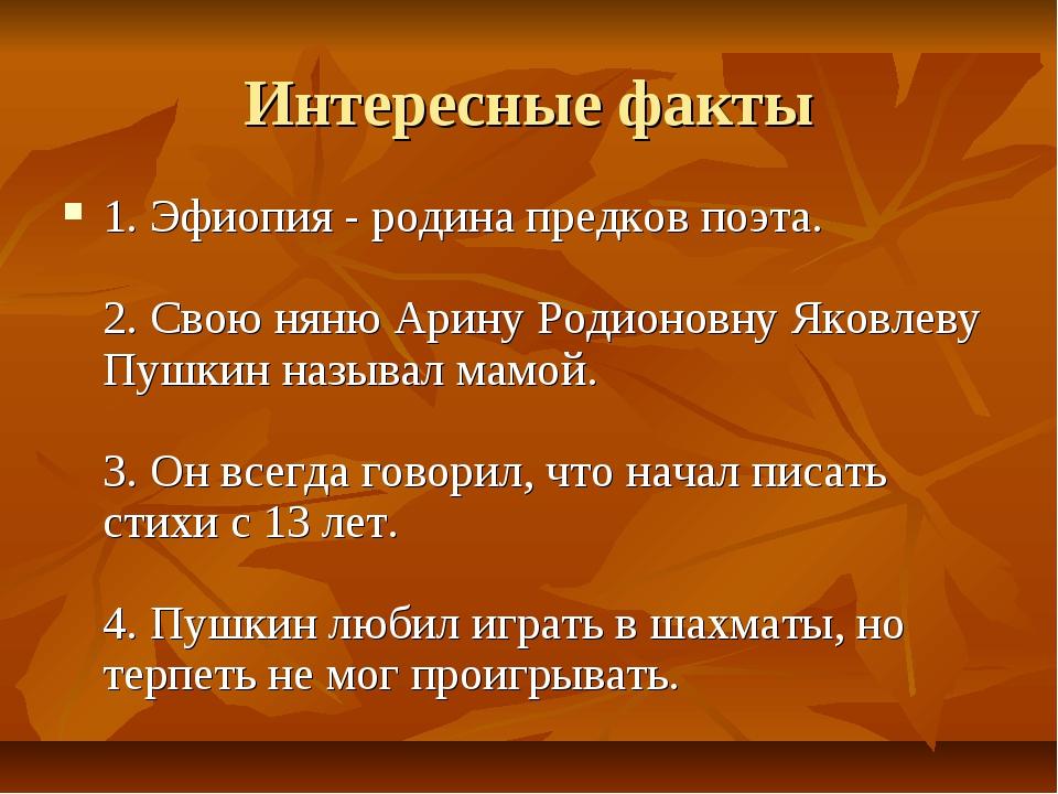 Интересные факты 1.Эфиопия - родина предков поэта. 2. Свою няню Арину Родио...