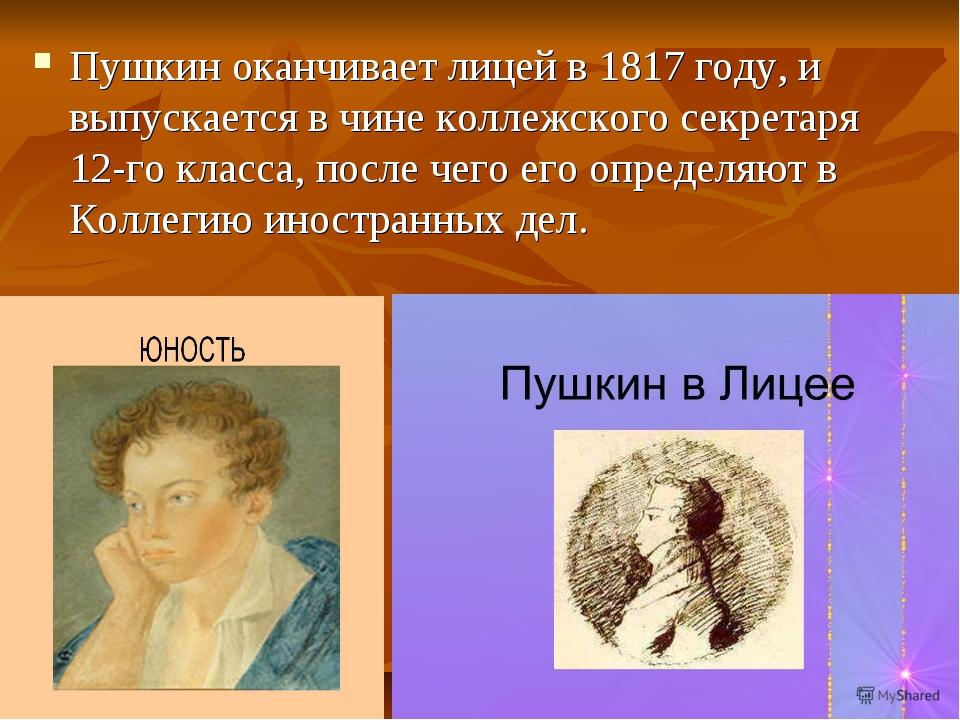 Пушкин оканчивает лицей в 1817 году, и выпускается в чине коллежского секрета...