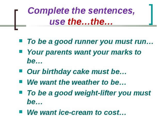 Complete the sentences, use the…the… To be a good runner you must run… Your p...