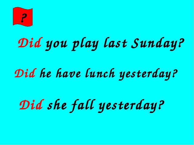 ? Did you play last Sunday? Did he have lunch yesterday? Did she fall yesterd...