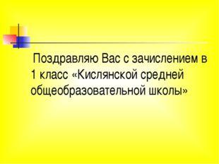 Поздравляю Вас с зачислением в 1 класс «Кислянской средней общеобразовательн