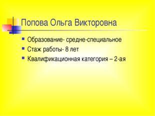 Попова Ольга Викторовна Образование- средне-специальное Стаж работы- 8 лет Кв