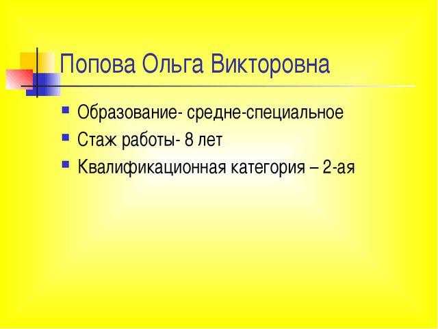 Попова Ольга Викторовна Образование- средне-специальное Стаж работы- 8 лет Кв...