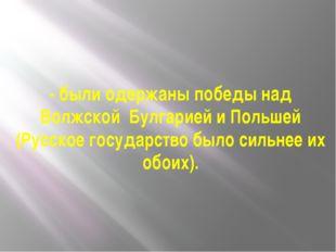 - были одержаны победы над Волжской Булгарией и Польшей (Русское государство