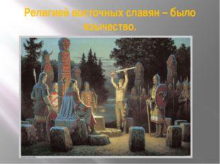 Религией восточных славян – было язычество.