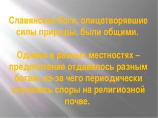 Славянские боги, олицетворявшие силы природы, были общими. Однако в разных ме