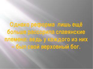 Однако реформа лишь ещё больше рассорила славянские племена: ведь у каждого и