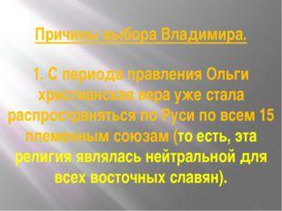 Причины выбора Владимира. 1. С периода правления Ольги христианская вера уже