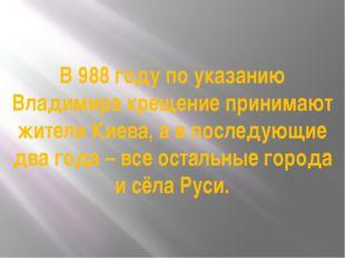В 988 году по указанию Владимира крещение принимают жители Киева, а в последу