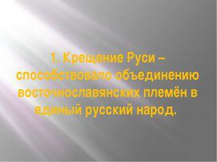 1. Крещение Руси – способствовало объединению восточнославянских племён в еди