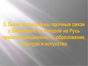 2. Были установлены прочные связи с Византией, из которой на Русь пришли: пис