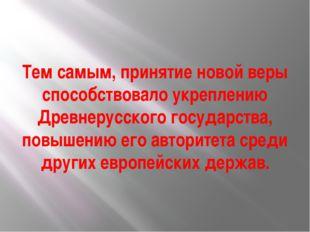 Тем самым, принятие новой веры способствовало укреплению Древнерусского госуд