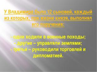 У Владимира было 12 сыновей, каждый из которых, при жизни князя, выполнял ег