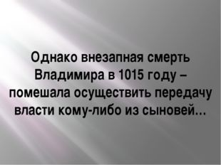 Однако внезапная смерть Владимира в 1015 году – помешала осуществить передачу