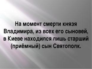 На момент смерти князя Владимира, из всех его сыновей, в Киеве находился лишь