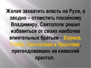Желая захватить власть на Руси, а заодно – отомстить покойному Владимиру, Свя