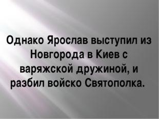 Однако Ярослав выступил из Новгорода в Киев с варяжской дружиной, и разбил во
