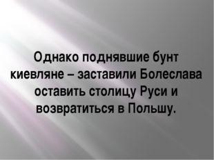 Однако поднявшие бунт киевляне – заставили Болеслава оставить столицу Руси и