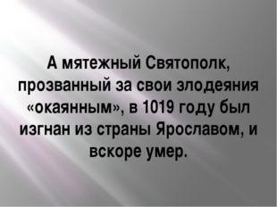 А мятежный Святополк, прозванный за свои злодеяния «окаянным», в 1019 году бы