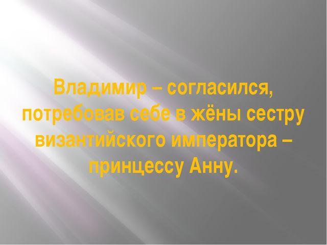 Владимир – согласился, потребовав себе в жёны сестру византийского императора...