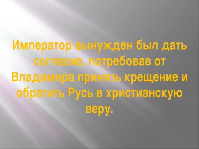 Император вынужден был дать согласие, потребовав от Владимира принять крещени...