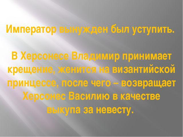 Император вынужден был уступить. В Херсонесе Владимир принимает крещение, жен...