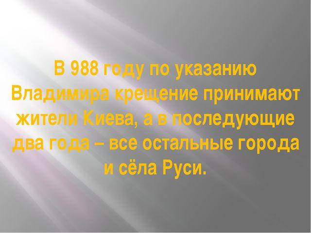 В 988 году по указанию Владимира крещение принимают жители Киева, а в последу...