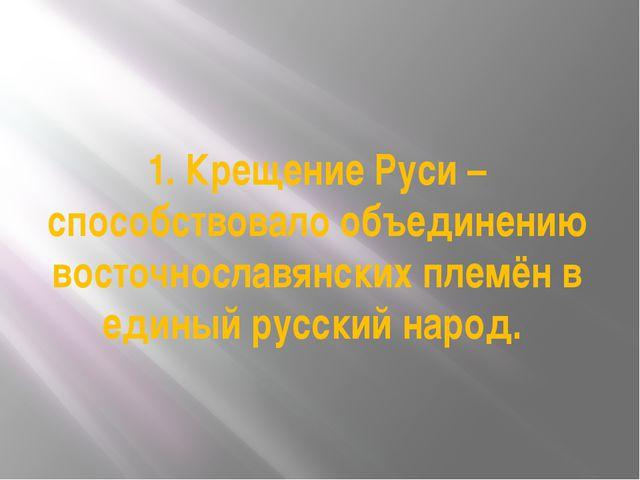 1. Крещение Руси – способствовало объединению восточнославянских племён в еди...