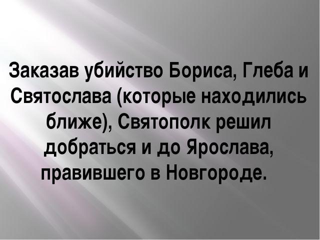 Заказав убийство Бориса, Глеба и Святослава (которые находились ближе), Свято...