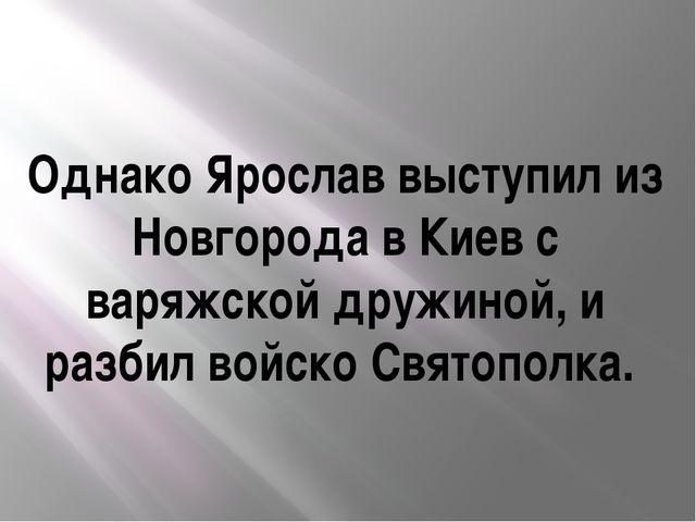 Однако Ярослав выступил из Новгорода в Киев с варяжской дружиной, и разбил во...