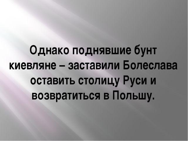 Однако поднявшие бунт киевляне – заставили Болеслава оставить столицу Руси и...