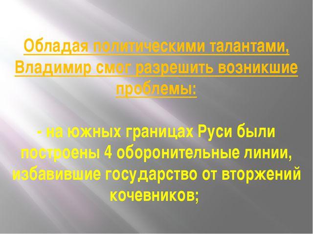 Обладая политическими талантами, Владимир смог разрешить возникшие проблемы:...