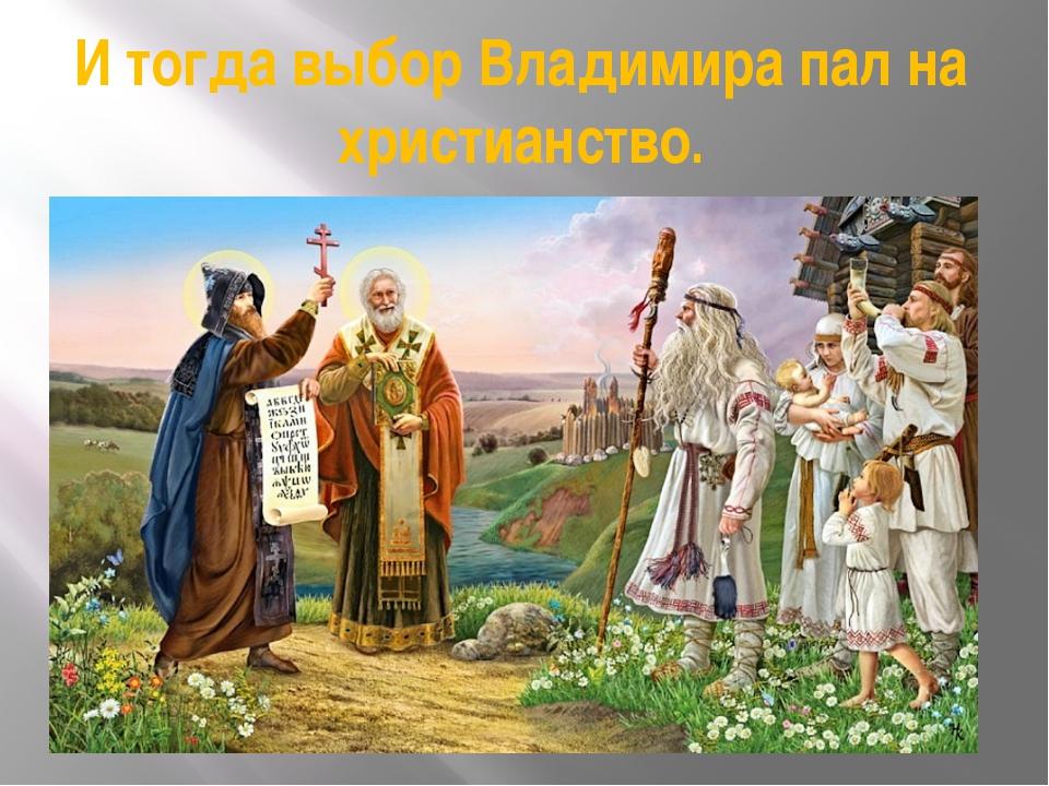 И тогда выбор Владимира пал на христианство.