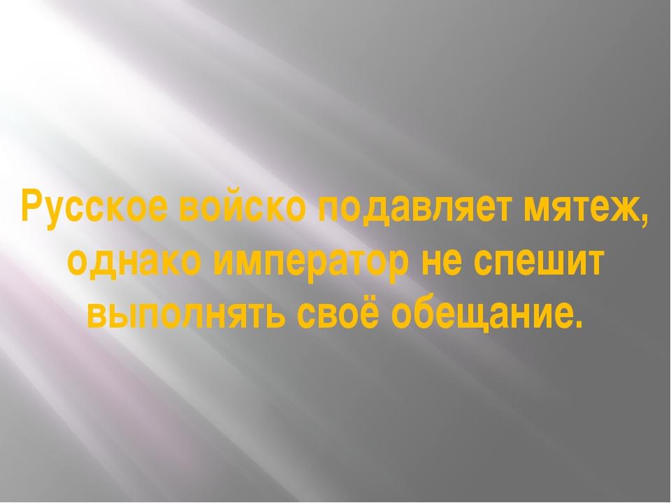 Русское войско подавляет мятеж, однако император не спешит выполнять своё обе...