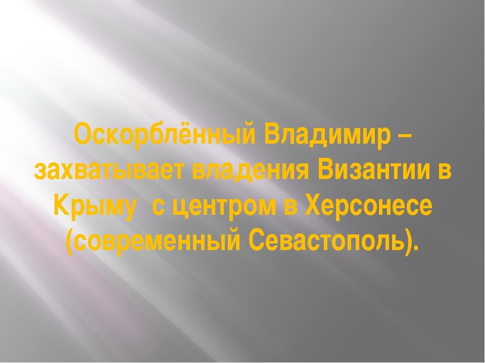 Оскорблённый Владимир – захватывает владения Византии в Крыму с центром в Хер...