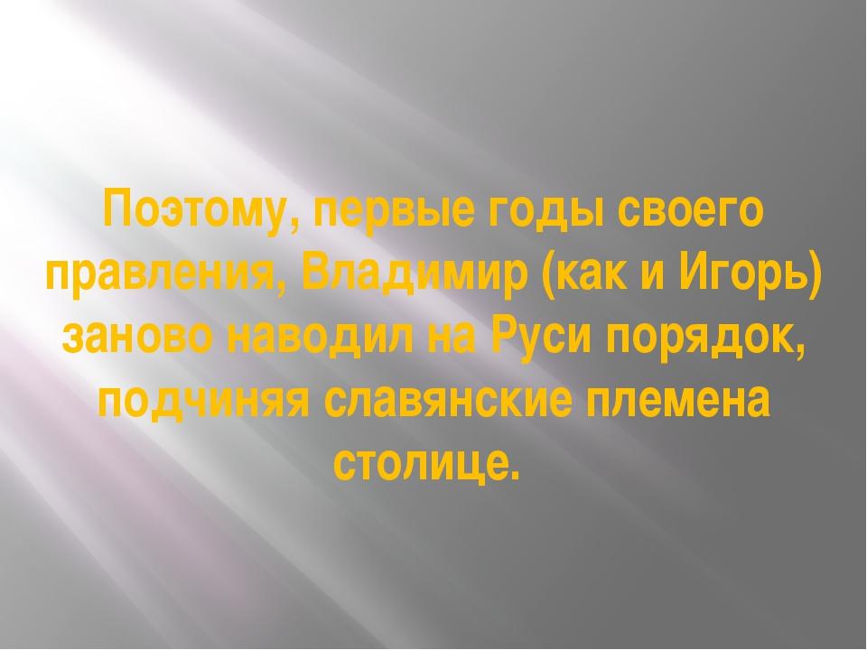 Поэтому, первые годы своего правления, Владимир (как и Игорь) заново наводил...