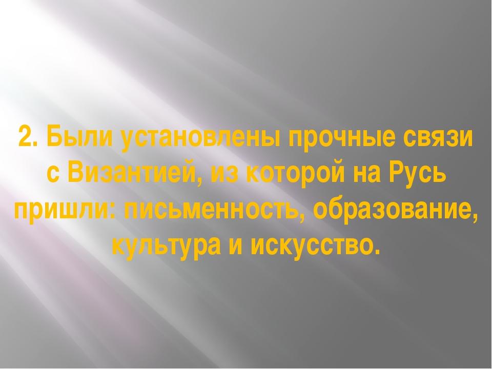 2. Были установлены прочные связи с Византией, из которой на Русь пришли: пис...