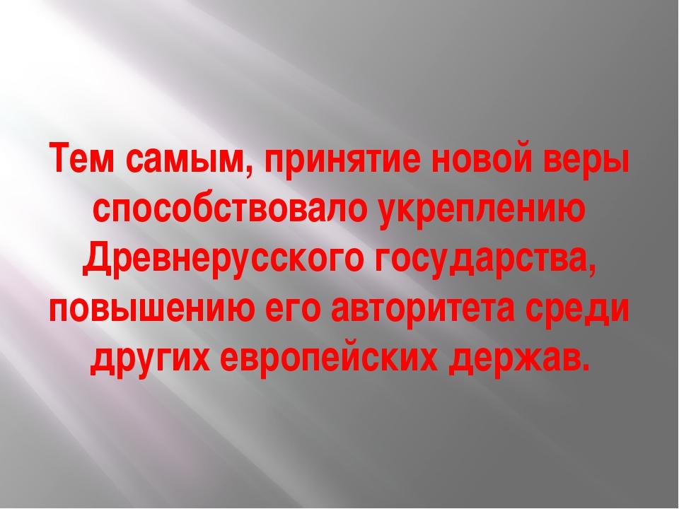 Тем самым, принятие новой веры способствовало укреплению Древнерусского госуд...
