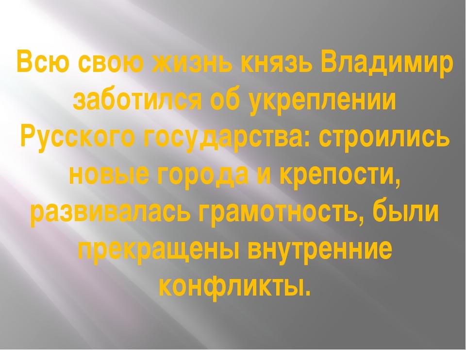 Всю свою жизнь князь Владимир заботился об укреплении Русского государства: с...
